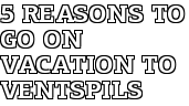5 reasons to go on vacation to Ventspils