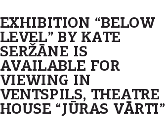 "Exhibition ""Below Level"" by Kate Seržāne is available for viewing in Ventspils, theatre house ""Jūras vārti"""