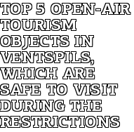 TOP 5 Open-Air Tourism Objects in Ventspils, Which Are Safe to Visit During the Restrictions