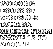 Working Hours of Ventspils Tourism Objects from March 13 to April 14